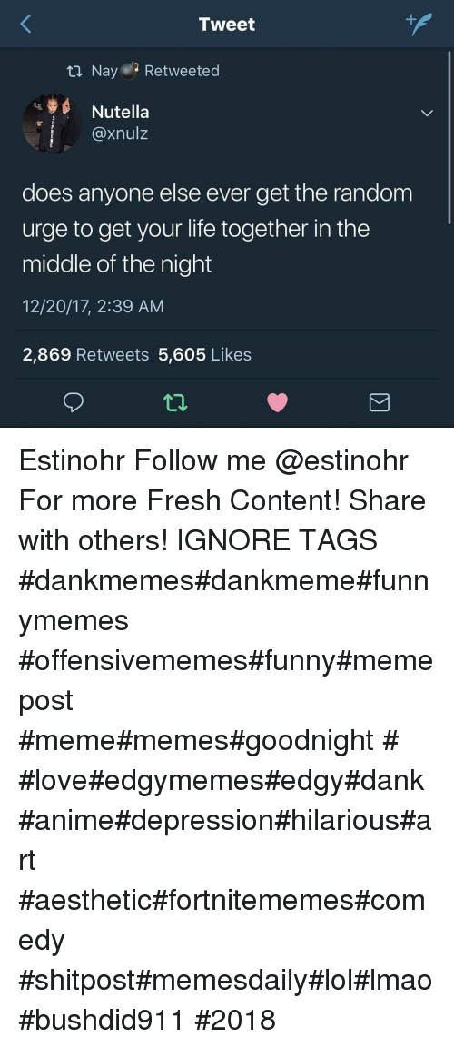 Meme Memes: Tweet  ta Nay Retweeted  Nutella  @xnulz  does anyone else ever get the random  urge to get your life together in the  middle of the night  12/20/17, 2:39 AM  2,869 Retweets 5,605 Likes Estinohr Follow me @estinohr For more Fresh Content! Share with others! IGNORE TAGS #dankmemes#dankmeme#funnymemes #offensivememes#funny#memepost #meme#memes#goodnight # #love#edgymemes#edgy#dank #anime#depression#hilarious#art #aesthetic#fortnitememes#comedy #shitpost#memesdaily#lol#lmao#bushdid911 #2018