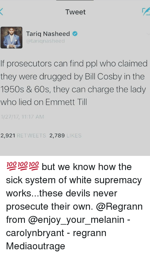 Bill Cosby, Memes, and Drug: Tweet  Tariq Nasheed  atari nasheed  f prosecutors can find pol who claimed  they were drugged by Bill Cosby in the  1950s & 60s, they can charge the lady  who lied on Emmett Till  1/27/17, 11:17 AM  2,921 RETWEETS  2.789  LIKES 💯💯💯 but we know how the sick system of white supremacy works...these devils never prosecute their own. @Regrann from @enjoy_your_melanin - carolynbryant - regrann Mediaoutrage