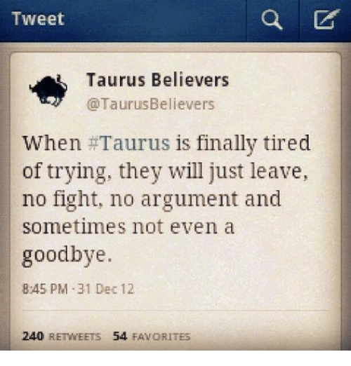 No Fighting: Tweet  Taurus Believers  @laurusbelievers  When #Taurus is finally tired  of trying, they will just leave,  no fight, no argument and  sometimes not even a  goodbye.  845 PM -31 Dec 12  240 REWEETS 54 FAVORITES