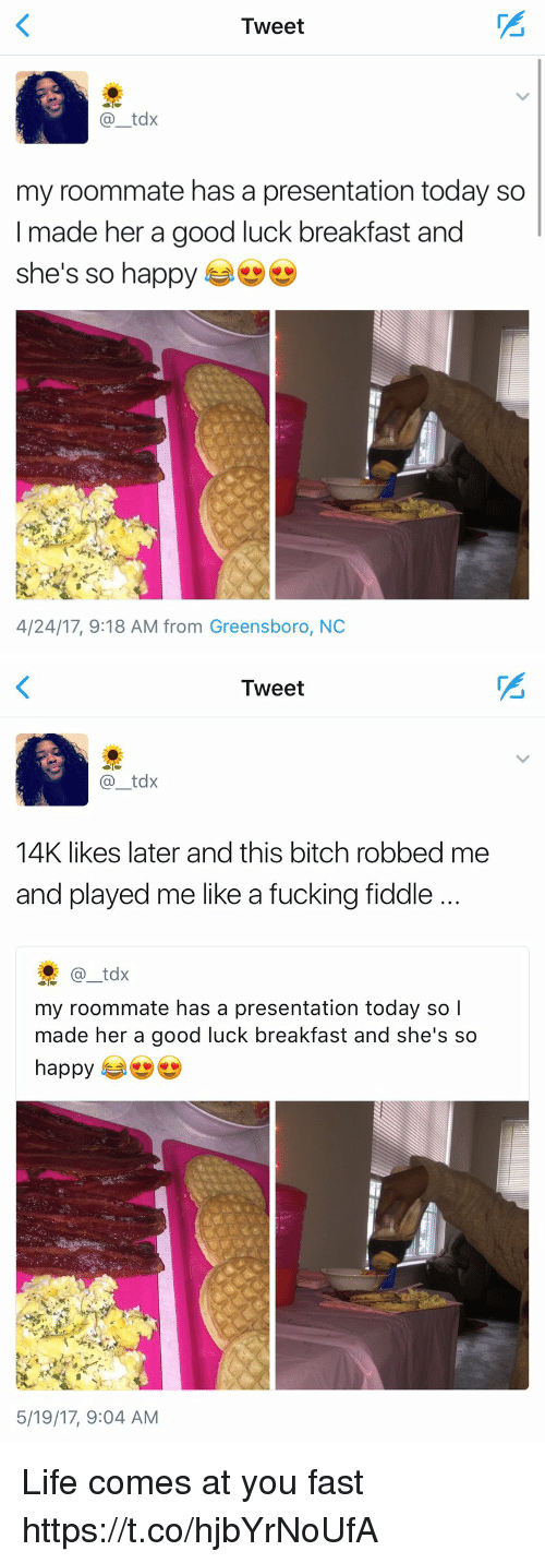Bitch, Fucking, and Funny: Tweet  tax  my roommate has a presentation today so  I made her a good luck breakfast and  she's so happy  4/24/17, 9:18 AM from Greensboro, NC   Tweet  tdx  14K likes later and this bitch robbed me  and played me like a fucking fiddle  tdx  my roommate has a presentation today so I  made her a good luck breakfast and she's so  happy  5/19/17, 9:04 AM Life comes at you fast https://t.co/hjbYrNoUfA