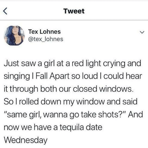 """Tequila: Tweet  Tex Lohnes  @tex_lohnes  Just saw a girl at a red light crying and  singing I Fall Apart so loud I could hear  it through both our closed windows.  So I rolled down my window and said  """"same girl, wanna go take shots?"""" And  now we have a tequila date  Wednesday"""
