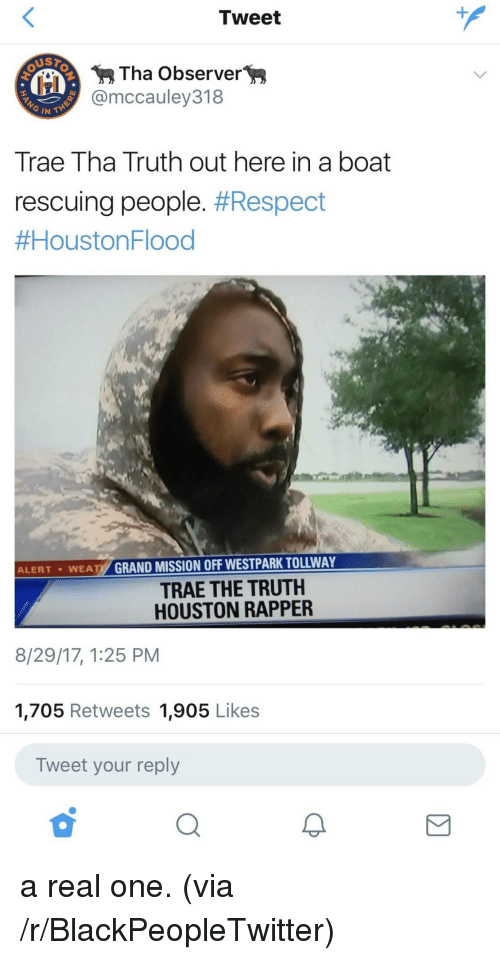 Trae Tha Truth: Tweet  Tha Observer>  @mccauley318  Trae Tha Truth out here in a boat  rescuing people. #Respect  #HoustonFlood  ALERT ·WEATY GRAND MISSION OFF WESTPARK TOLLWAY  TRAE THE TRUTH  HOUSTON RAPPER  8/29/17, 1:25 PM  1,705 Retweets 1,905 Likes  Tweet your reply  2 <p>a real one. (via /r/BlackPeopleTwitter)</p>