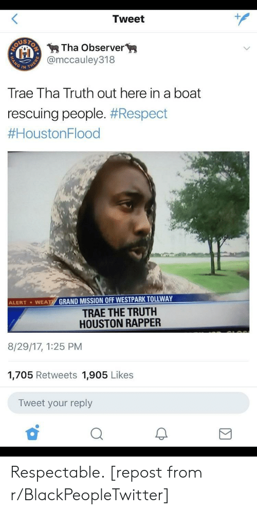 Trae Tha Truth: Tweet  Tha Observer  @mccauley318  Trae Tha Truth out here in a boat  rescuing people. #Respect  #HoustonFlood  GRAND MISSION OFF WESTPARK TOLLWAY  TRAE THE TRUTH  HOUSTON RAPPER  ALERT . WEA  8/29/17, 1:25 PM  1,705 Retweets 1,905 Likes  Tweet your reply Respectable. [repost from r/BlackPeopleTwitter]