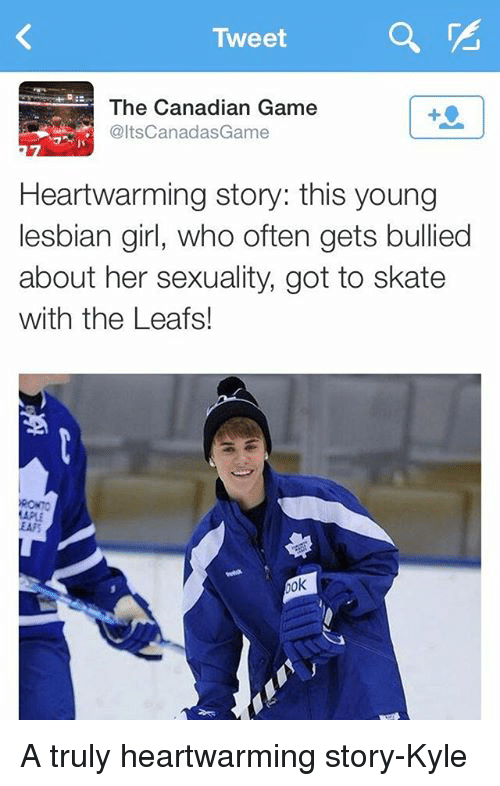 Skate: Tweet  The Canadian Game  altsCanadasGame  Heartwarming story: this young  lesbian girl, who often gets bullied  about her sexuality, got to skate  with the Leafs!  Aok A truly heartwarming story-Kyle