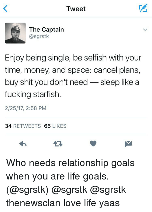 Relationship Goals, Girl Memes, and Selfishness: Tweet  The Captain  @sgrstk.  Enjoy being single, be selfish with your  time, money, and space: cancel plans,  buy shit you don't need  sleep like a  fucking starfish  2/25/17, 2:58 PM  34  RETWEETS 65  LIKES Who needs relationship goals when you are life goals. (@sgrstk) @sgrstk @sgrstk thenewsclan love life yaas