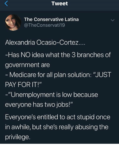 "Medicare: Tweet  The Conservative Latina  @TheConservati19  Alexandria Ocasio-Cortez.  Has NO idea what the 3 branches of  government are  Medicare for all plan solution: ""JUST  PAY FOR IT!""  -""Unemployment is low because  everyone has two jobs!""  Everyone's entitled to act stupid once  in awhile, but she's really abusing the  privilege."