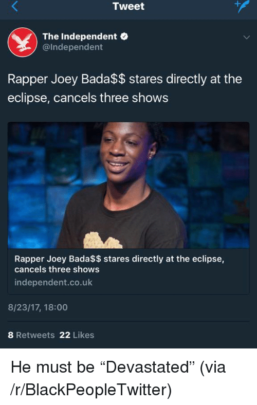 Bada: Tweet  The Independent  @Independent  Rapper Joey Bada$$ stares directly at the  eclipse, cancels three shows  Rapper Joey Bada$$ stares directly at the eclipse,  cancels three shows  independent.co.uk  8/23/17, 18:00  8 Retweets 22 Likes <p>He must be &ldquo;Devastated&rdquo; (via /r/BlackPeopleTwitter)</p>