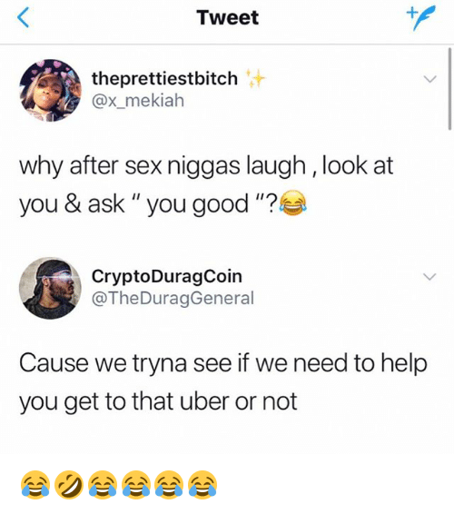 "Sex, Uber, and Good: Tweet  theprettiestbitch  @x_mekiah  why after sex niggas laugh, look at  you & ask "" you good""?  CryptoDuragCoin  @TheDuragGeneral  Cause we tryna see if we need to help  you get to that uber or not 😂🤣😂😂😂😂"
