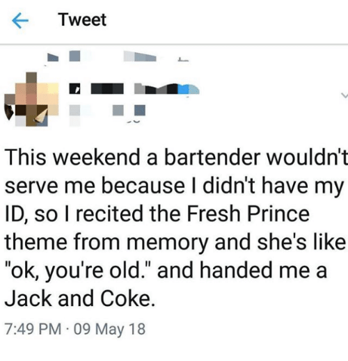"Fresh, Prince, and Fresh Prince: Tweet  This weekend a bartender wouldn't  serve me because l didn't have my  ID, so I recited the Fresh Prince  theme from memory and she's like  ""ok, you're old."" and handed me a  Jack and Coke  7:49 PM 09 May 18"