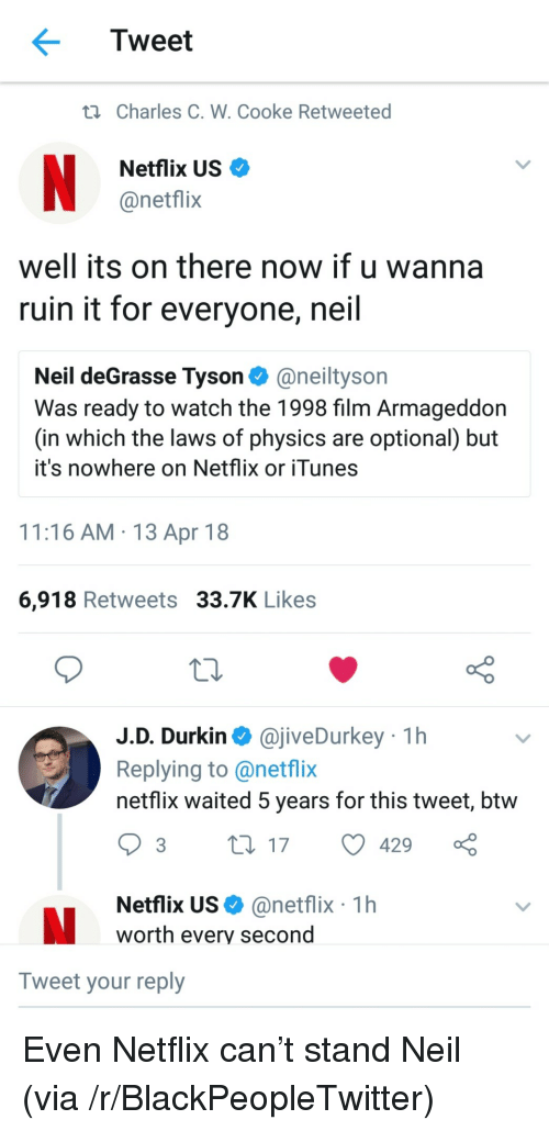 Cooke: Tweet  ti Charles C. W. Cooke Retweeted  Netflix US  @netflix  well its on there now if u wanna  ruin it for everyone, neil  Neil deGrasse Tyson@neiltyson  Was ready to watch the 1998 film Armageddon  (in which the laws of physics are optional) but  it's nowhere on Netflix or iTunes  11:16 AM 13 Apr 18  6,918 Retweets 33.7K Likes  J.D. Durkin @jiveDurkey 1h  Replying to @netflix  netflix waited 5 years for this tweet, btw  Netflix US@netflix 1h  worth every second  Tweet your reply <p>Even Netflix can&rsquo;t stand Neil (via /r/BlackPeopleTwitter)</p>