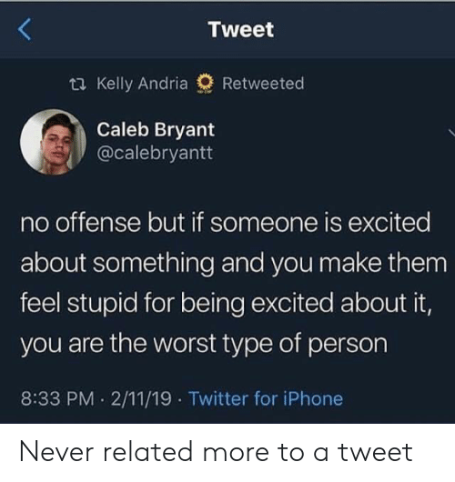 No Offense: Tweet  ti Kelly Andria  Retweeted  Caleb Bryant  @calebryantt  no offense but if someone is excited  about something and you make them  feel stupid for being excited about it,  you are the worst type of person  8:33 PM 2/11/19 Twitter for iPhone Never related more to a tweet
