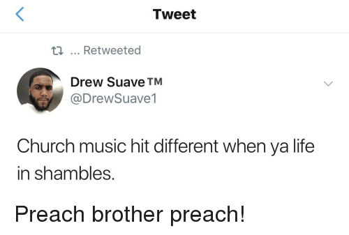 shambles: Tweet  ti... Retweeted  Drew Suave TM  @DrewSuave1  Church music hit different when ya life  in shambles Preach brother preach!