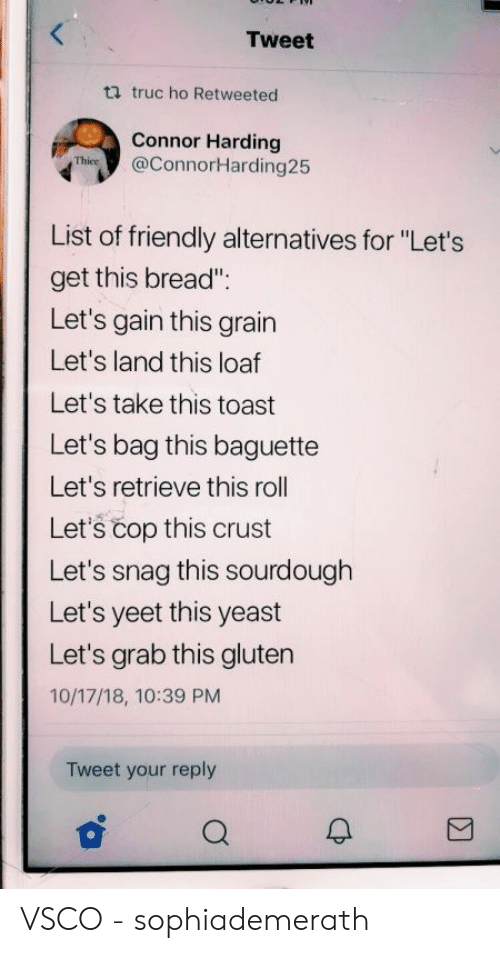 """connor: Tweet  ti truc ho Retweeted  Connor Harding  Thies@ConnorHarding25  List of friendly alternatives for """"Let's  get this bread""""  Let's gain this grain  Let's land this loaf  Let's take this toast  Let's bag this baguette  Let's retrieve this roll  Let's čop this crust  Let's snag this sourdough  Let's yeet this yeast  Let's grab this gluten  10/17/18, 10:39 PM  Tweet your reply VSCO - sophiademerath"""