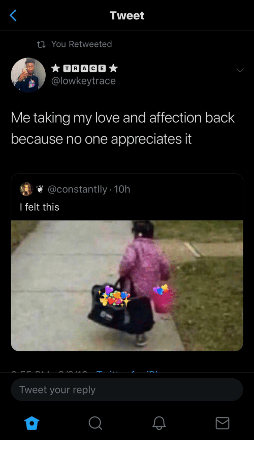 affection: Tweet  ti You Retweeted  TRACE  @lowkeytrace  Me taking my love and affection back  because no one appreciates it  @constantlly10h  I felt this  Tweet your reply  Σ