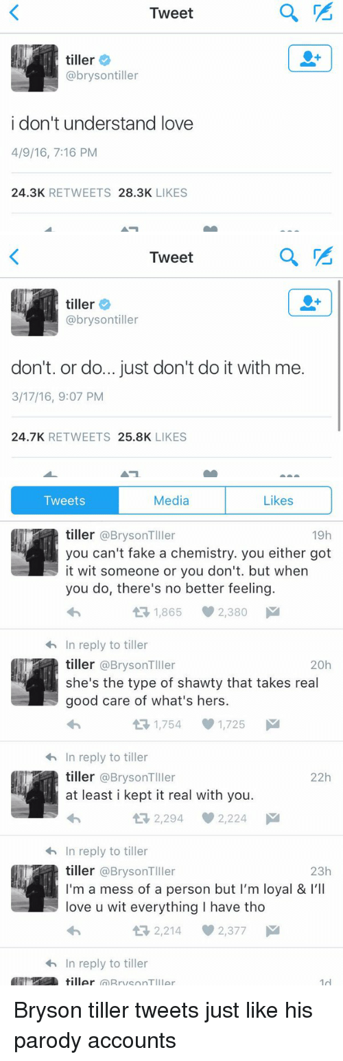 Bryson Tiller, Memes, and Shawty: Tweet  tiller  @brysontiller  i don't understand love  4/9/16, 7:16 PM  24.3K  RETWEETS  28.3K  LIKES   Tweet  tiller  @bryson tiller  don't. or do... just don't do it with me.  3/17/16, 9:07 PM  24.7K  RETWEETS  25.8K  LIKES   Likes  Tweets  Media  tiller @Bryson TIller  19h  you can't fake a chemistry. you either got  it wit someone or you don't. but when  you do, there's no better feeling  tR 1,865 2,380 M  <h In reply to tiller  tiller @Bryson TIller  20h  she's the type of shawty that takes real  good care of what's hers.  t 1,754 1,725 M  In reply to tiller  tiller @BrysonTIller  22h  at least i kept it real with you.  2,294 2,224  M  In reply to tiller  tiller @Bryson TIller  23h  I'm a mess of a person but I'm loyal & I'll  love u wit everything l have tho  2,214 2,377 M  h In reply to tiller  tiller  1d Bryson tiller tweets just like his parody accounts