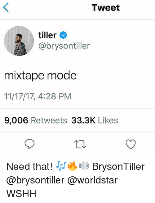 Memes, Worldstar, and Wshh: Tweet  tiller  @brysontiller  mixtape mode  11/17/17, 4:28 PM  9,006 Retweets 33.3K Likes Need that! 🎶🔥🔊 BrysonTiller @brysontiller @worldstar WSHH