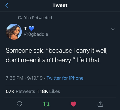 """It Aint: Tweet  tiYou Retweeted  @Ogbaddie  Someone said """"because I carry it well,  don't mean it ain't heavy """" I felt that  7:36 PM 9/19/19 Twitter for iPhone  57K Retweets 118K Likes"""