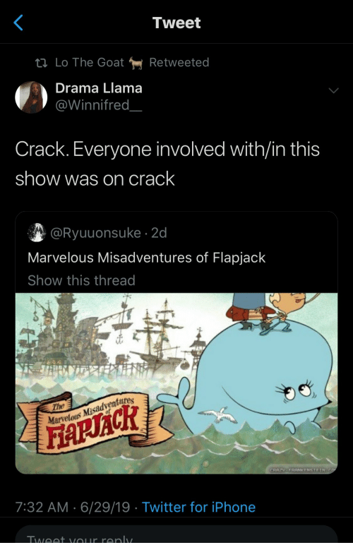 llama: Tweet  tl Lo The Goat  Retweeted  Drama Llama  @Winnifred  Crack. Everyone involved with/in this  show was on crack  @Ryuuonsuke 2d  Marvelous Misadventures of Flapjack  Show this thread  The  Marvelous Misadventures  FARACR  CRAZV-FRANKENSTEIN CO  7:32 AM 6/29/19 Twitter for iPhone  Tweet vour renly.