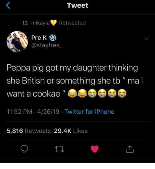 "peppa pig: Tweet  tl mikaylaRetweeted  Pre K  @stayfrea  Peppa pig got my daughter thinking  she British or something she tb"" ma i  want a cookae""  11:52 PM 4/26/19  Twitter for iPhone  5,816 Retweets 29.4K Likes"