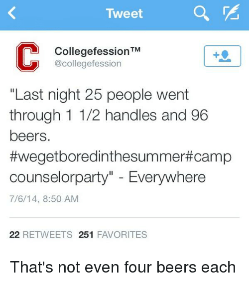 """Camp Counselor: Tweet  TM  Collegefession  UUD @collegefession  """"Last night 25 people went  through 1 1/2 handles and 96  beers.  ftwegetboredinthesummert Camp  Counselor party Everywhere  7/6/14, 8:50 AM  22 RETWEETS 251  FAVORITES That's not even four beers each"""