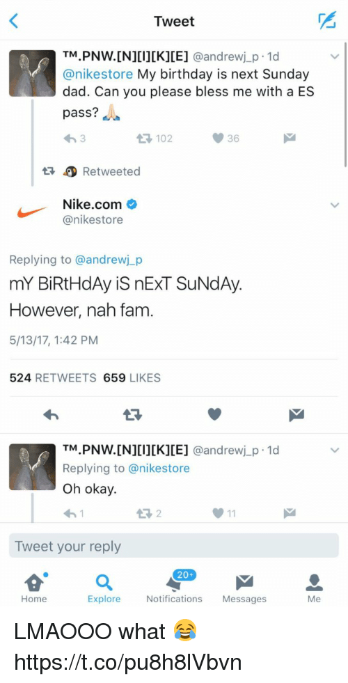 Birthday, Dad, and Fam: Tweet  TM  PNW.[N][I][K][E]  @andrew j p 1d  anikestore My birthday is next Sunday  dad. Can you please bless me with a ES  pass?  36  Retweeted  Nike.com  anikestore  Replying to @andrewj p  mY BiRtHdAy is nExT SUNdAy.  However, nah fam  5/13/17, 1:42 PM  524  RETWEETS  659  LIKES  TM  PNW. [N][I][K][E] @andrew j p.1d  Replying to anikestore  oh okay.  Tweet your reply  20+  Home  Explore  Notifications  Messages  Me LMAOOO what 😂 https://t.co/pu8h8lVbvn