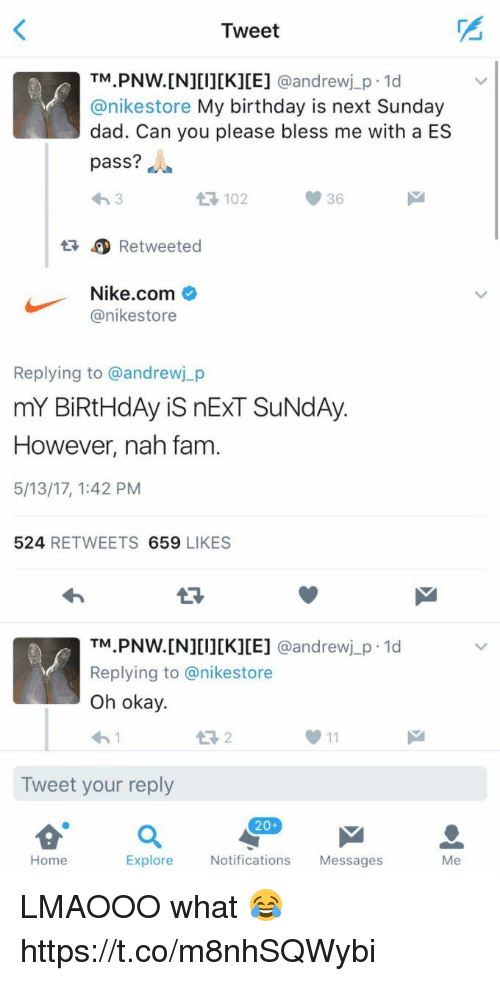 Birthday, Dad, and Fam: Tweet  TM  PNW. [N][I][K][E] @andrew j p.1d  anikestore My birthday is next Sunday  dad. Can you please bless me with a ES  pass?  36  Retweeted  Nike.com  anikestore  Replying to @andrewj p  mY BiRtHdAy is nExT SUNdAy.  However, nah fam  5/13/17, 1:42 PM  524  RETWEETS  659  LIKES  TM  PNW. [N][I][K][E]  @andrew j p.1d  Replying to anikestore  Oh okay.  Tweet your reply  20+  Home  Explore  Notifications  Messages  Me LMAOOO what 😂 https://t.co/m8nhSQWybi