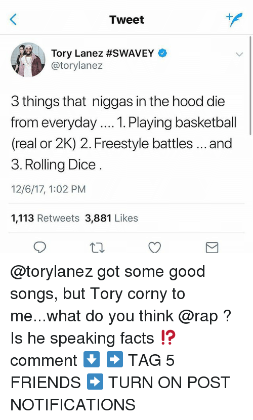 Tory Lanez: Tweet  Tory Lanez #SWAVEY  @torylanez  3 things that niggas in the hood die  from everyday... Playing basketball  (real or 2K) 2. Freestyle battles..and  3. Rolling Dice  12/6/17, 1:02 PM  1,113 Retweets 3,881 Likes @torylanez got some good songs, but Tory corny to me...what do you think @rap ? Is he speaking facts ⁉️ comment ⬇️ ➡️ TAG 5 FRIENDS ➡️ TURN ON POST NOTIFICATIONS
