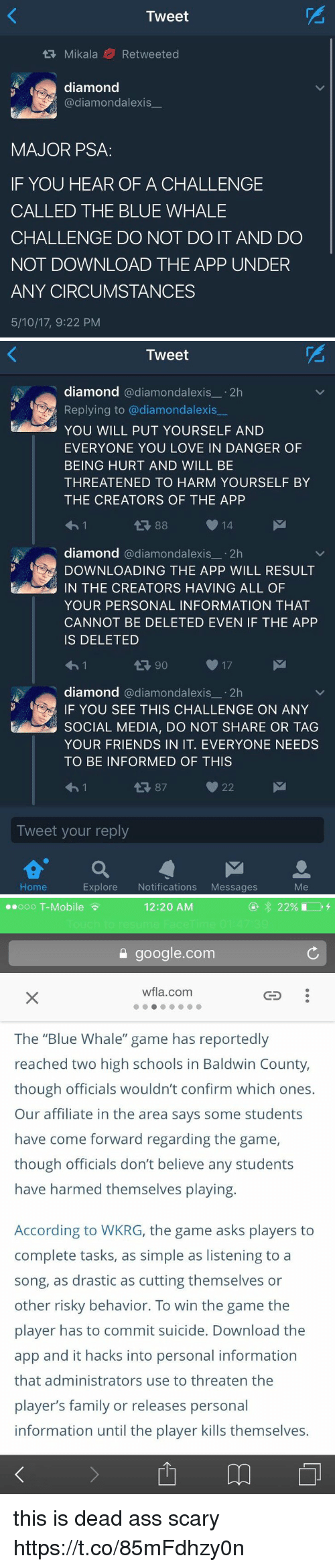 "Ass, Family, and Friends: Tweet  tR, Mikala Re tweeted  diamond  @diamond alexis  MAJOR PSA  IF YOU HEAR OF A CHALLENGE  CALLED THE BLUE WHALE  CHALLENGE DO NOT DO IT AND DO  NOT DOWNLOAD THE APP UNDER  ANY CIRCUMSTANCES  5/10/17, 9:22 PM   Tweet  diamond  @diamondalexis  2h  Replying to adiamondalexis  YOU WILL PUT YOURSELF AND  EVERYONE YOU LOVE IN DANGER OF  BEING HURT AND WILL BE  THREATENED TO HARM YOURSELF BY  THE CREATORS OF THE APP  14  diamond  @diamond alexis  2h  DOWNLOADING THE APP WILL RESULT  kan IN THE CREATORS HAVING ALL OF  YOUR PERSONAL INFORMATION THAT  CANNOT BE DELETED EVEN IF THE APP  IS DELETED  17  t 90  diamond  a diamondalexis 2h  F YOU SEE THIS CHALLENGE ON ANY  SOCIAL MEDIA, DO NOT SHARE OR TAG  YOUR FRIENDS IN IT. EVERYONE NEEDS  TO BE INFORMED OF THIS  22  87  Tweet your reply  a M  Home  Explore  Notifications  Messages  Me   12:20 AM  ooo T-Mobile  google.com  wfla.com  The ""Blue Whale"" game has reportedly  reached two high schools in Baldwin County,  though officials wouldn't confirm which ones.  Our affiliate in the area says some students  have come forward regarding the game,  though officials don't believe any students  have harmed themselves playing.  According to WKRG, the game asks players to  complete tasks, as simple as listening to a  song, as drastic as cutting themselves or  other risky behavior. To win the game the  player has to commit suicide. Download the  app and it hacks into personal information  that administrators use to threaten the  player's family or releases personal  information until the player kills themselves. this is dead ass scary https://t.co/85mFdhzy0n"