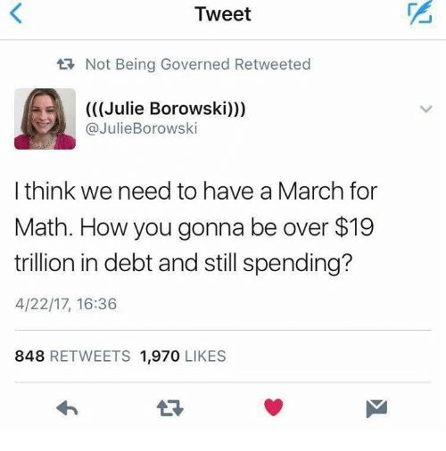 Memes, Math, and 🤖: Tweet  tR Not Being Governed Retweeted  (((Julie Borowski)))  @JulieBorowski  I think we need to have a March for  Math. How you gonna be over $19  trillion in debt and still spending?  4/22/17, 16:36  848  RETWEETS 1,970  LIKES