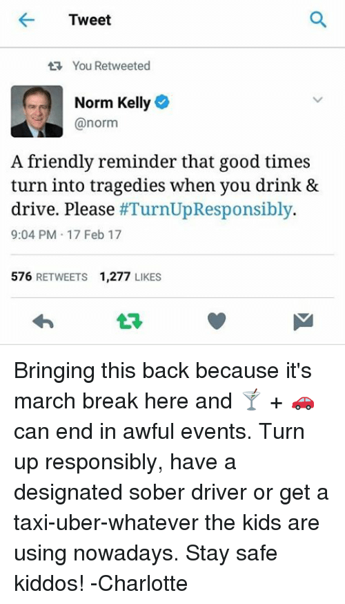 taxy: Tweet  tR, You Retweeted  Norm Kelly  @norm  A friendly reminder that good times  turn into tragedies when you drink &  drive. Please  #TurnUpResponsibly.  9:04 PM 17 Feb 17  576  RETWEETS 1,277  LIKES Bringing this back because it's march break here and 🍸 + 🚗 can end in awful events. Turn up responsibly, have a designated sober driver or get a taxi-uber-whatever the kids are using nowadays. Stay safe kiddos! -Charlotte