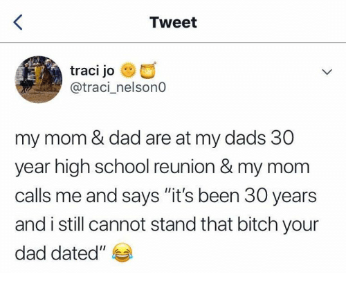 "Bitch, Dad, and School: Tweet  traci jo  @traci_nelsonO  my mom & dad are at my dads 30  year high school reunion & my mom  calls me and says ""it's been 30 years  and i still cannot stand that bitch your  dad dated"""