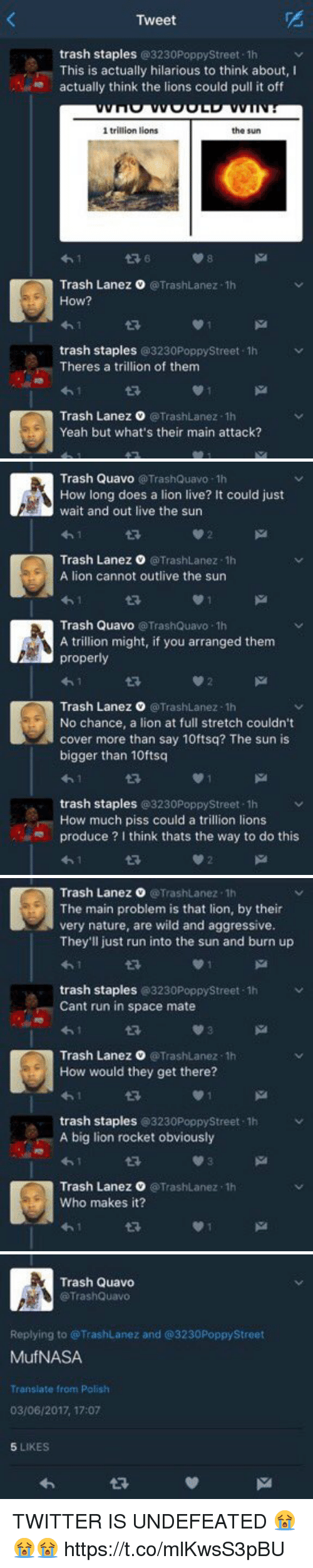 Memes, Quavo, and Run: Tweet  trash staples  @3230PoppyStreet 1h  This is actually hilarious to think about, I  actually think the lions could pull it off  1 trillion lions  the sun  Trash Lanez O @TrashLanez -1h  ow?  trash staples  @3230PoppyStreet 1h  Theres a trillion of them  Trash Lanez @Trash Lanez.1h  Yeah but what's their main attack?   Trash Quavo  Trash Quavo -1h  How long does a lion live? It could just  wait and out live the sun  Trash Lanez 0 @TrashLanez.1h  A lion cannot outlive the sun  Trash Quavo  (@TrashQuavo 1h  A trillion might, if you arranged them  properly  Trash Lanez o TrashLanez -1h  No chance, a lion at full stretch couldn't  cover more than say 10ftsq? The sun is  bigger than 10ftsq  trash staples  @3230PoppyStreet 1h  How much piss could a trillion lions  produce  I think thats the way to do this   Trash Lanez @Trashuanez.1h  The main problem is that lion, by their  very nature, are wild and aggressive.  They'll just run into the sun and burn up  trash staples  @323  Street F1h  0Poppy Cant run in space mate  Trash Lanez O TrashLanez -1h  How would they get there?  trash staples  3230Poppystreet.1h  A big lion rocket obviously  Trash Lanez O @TrashLanez.1h  who makes it?   Trash Quavo  @TrashQuavo  Replying to @TrashLanez and 3230PoppyStreet  MufNASA  Translate from Polish  03/06/2017, 17:07  5 LIKES TWITTER IS UNDEFEATED 😭😭😭 https://t.co/mlKwsS3pBU