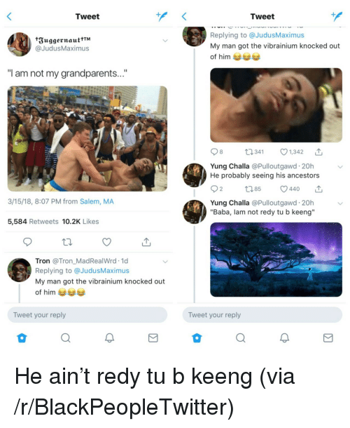"""Blackpeopletwitter, Baba, and Tron: Tweet  Tweet  FuggernauttTM  @JudusMaximus  Replying to @JudusMaximus  My man got the vibrainium knocked out  of him  """"I am not my grandparents...""""  8  41 1,342  Yung Challa @Pulloutgawd 20h  He probably seeing his ancestors  2  3/15/18, 8:07 PM from Salem, MA  Yung Challa @Pulloutgawd. 20h  """"Baba, lam not redy tu b keeng""""  5,584 Retweets 10.2K Likes  Tron @Tron_MadRealWrd.1d  Replying to @JudusMaximu:s  My man got the vibrainium knocked out  of him  Tweet your reply  Tweet your reply <p>He ain't redy tu b keeng (via /r/BlackPeopleTwitter)</p>"""