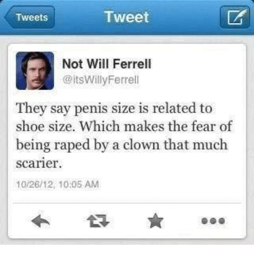 shoe size: Tweet  Tweets  A Not Will Ferrell  @itsWilly Ferrell  They say penis size related to  shoe size. Which makes the fear of  being raped by a clown that much  Scarier  10/26/12, 10:05 AM