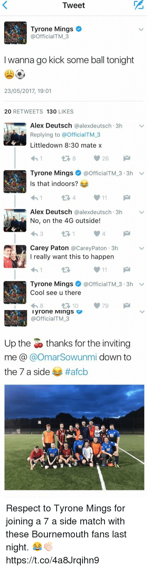 Respect, Soccer, and Cool: Tweet  Tyrone Mings  @Official M 3  I wanna go kick some ball tonight  23/05/2017, 19:01  20 RETWEETS  130  LIKES   Alex Deutsch  @alexdeutsch 3h v  Replying to @officialTM 3  Little down 8:30 mate x  Tyrone Mings  @official TM-3 V  3.3h  Is that indoors?  Alex Deutsch  @ale deutsch 3h  v  No, on the 4G outside!  Carey Paton  @Carey 3h  Paton really want this to happen  11  Tyrone Mings  officialTM 3.3h  v  Cool see u there  79  10   Tyrone Mings  @Official TM 3  Up the thanks for the inviting  me a  @Omar Sowunmi down to  the 7 a side  ttafob Respect to Tyrone Mings for joining a 7 a side match with these Bournemouth fans last night. 😂👏🏻 https://t.co/4a8Jrqihn9