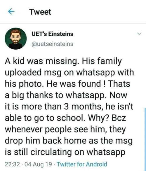 go to school: Tweet  UET's Einsteins  @uetseinsteins  A kid was missing. His family  uploaded msg on whatsapp with  his photo. He was found! Thats  a big thanks to whatsapp. Now  it is more than 3 months, he isn't  able to go to school. Why? Bcz  whenever people see him, they  drop him back home as the msg  is still circulating on whatsapp  22:32 04 Aug 19 Twitter for Android