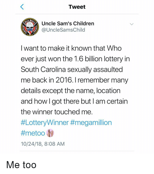 Sams: Tweet  Uncle Sam's Children  1775  @UncleSamsChild  I want to make it known that Who  ever just won the 1.6 billion lottery in  South Carolina sexually assaulted  me back in 2016. I remember many  details except the name, location  and howlgot there but I am certain  the winner touched me  #LotteryWinner #megamillion  #metoo ly  10/24/18, 8:08 AM Me too
