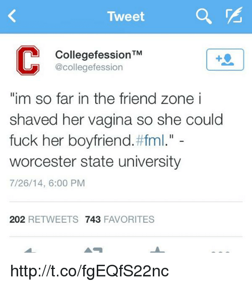 """uuu: Tweet  VE  Collegefession  TM  UUU @collegefession  """"im so far in the friend zone i  shaved her vagina so she could  fuck her boyfriend. #fml  worcester state university  7/26/14, 6:00 PM  202  RETWEETS 743  FAVORITES http://t.co/fgEQfS22nc"""