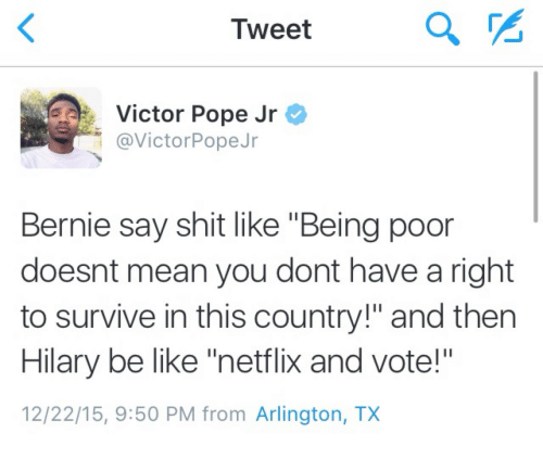 "Be Like, Netflix, and Pope Francis: Tweet  Victor Pope Jr  @VictorPopeJr  Bernie say shit like ""Being poor  doesnt mean you dont have a right  to survive in this country!"" and then  Hilary be like ""netflix and vote!""  12/22/15, 9:50 PM from Arlington, TX"