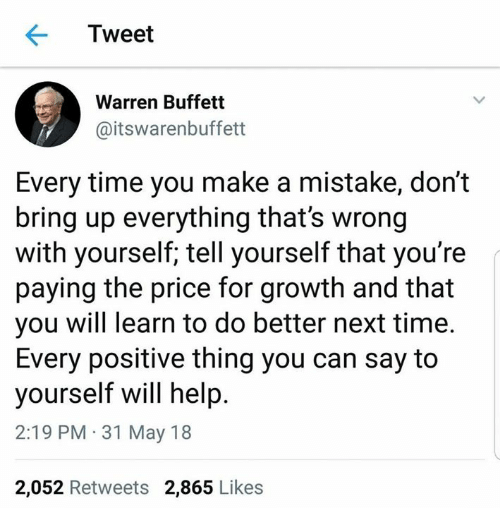 buffett: Tweet  Warren Buffett  @itswarenbuffett  Every time you make a mistake, don't  bring up everything that's wrong  with yourself; tell yourself that you're  paying the price for growth and that  you will learn to do better next time.  Every positive thing you can say to  yourself will help  2:19 PM 31 May 18  2,052 Retweets 2,865 Likes