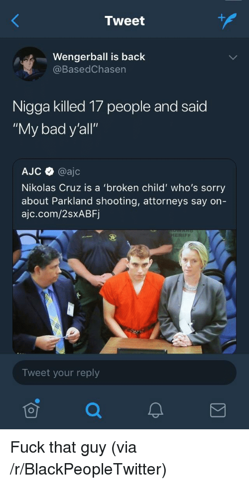 "attorneys: Tweet  Wengerball is back  @BasedChasen  Nigga killed 17 people and said  ""My bad y'all""  AJC @ajc  Nikolas Cruz is a 'broken child' who's sorry  about Parkland shooting, attorneys say on-  ajc.com/2sxABF  ERIFF  Tweet your reply <p>Fuck that guy (via /r/BlackPeopleTwitter)</p>"