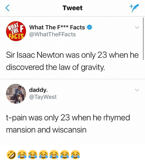 Facts, T-Pain, and Gravity: Tweet  What The F***Facts  @WhatTheFFacts  CT  Sir Isaac Newton was only 23 when he  discovered the law of gravity.  daddy.  @TayWest  t-pain was only 23 when he rhymed  mansion and wiscansin 🤣😂😂😂😂😂😂