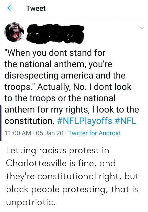 "America, Android, and Nfl: Tweet  ""When you dont stand for  the national anthem, you're  disrespecting america and the  troops."" Actually, No. I dont look  to the troops or the national  anthem for my rights, I look to the  constitution. #NFLPlayoffs #NFL  11:00 AM · 05 Jan 20 · Twitter for Android Letting racists protest in Charlottesville is fine, and they're constitutional right, but black people protesting, that is unpatriotic."