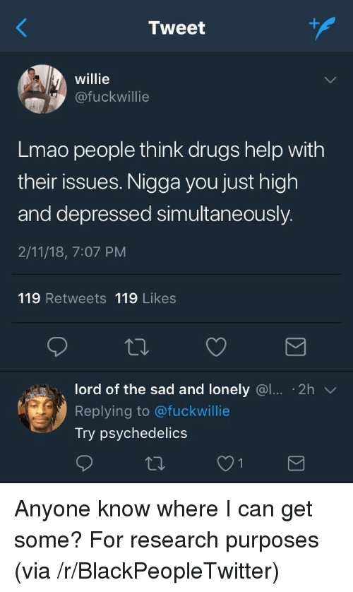 willie: Tweet  willie  @fuckwillie  Lmao people think drugs help with  their issues. Nigga you just high  and depressed simultaneously.  2/11/18, 7:07 PM  119 Retweets 119 Likes  lord of the sad and lonely @l. 2h  Replying to @fuckwillie  Try psychedelics <p>Anyone know where I can get some? For research purposes (via /r/BlackPeopleTwitter)</p>