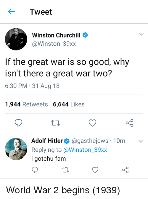Winston Churchill: Tweet  Winston Churchill  @Winston_39xx  If the great war is so good, why  isn't there a great war two?  6:30 PM 31 Aug 18  1,944 Retweets 6,644 Likes  o 0  Adolf Hitler @gasthejews 10m  Replying to @Winston_39xx  I gotchu fam World War 2 begins (1939)