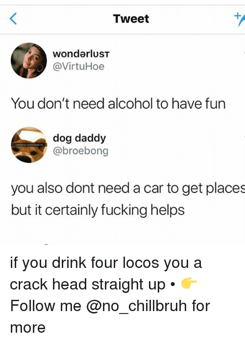 wonderlust: Tweet  wonderluST  @VirtuHoe  You don't need alcohol to have furn  dog daddy  @broebong  you also dont need a car to get places  but it certainly fucking helps if you drink four locos you a crack head straight up • 👉Follow me @no_chillbruh for more
