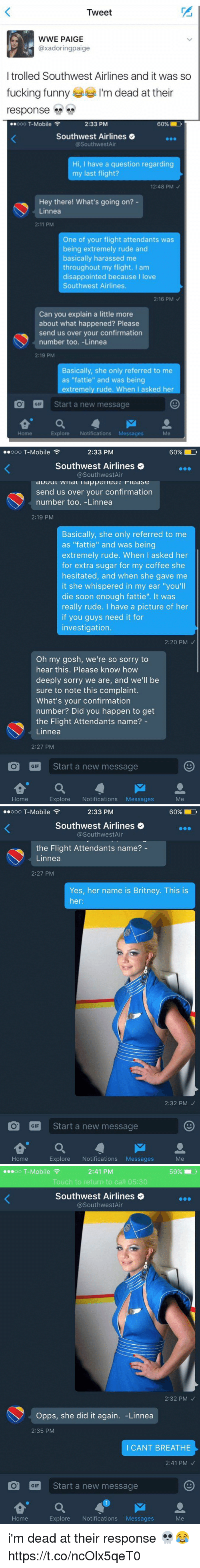 """oooo: Tweet  WWE PAIGE  axadoringpaige  I trolled Southwest Airlines and it was so  fucking funny  m dead at their  response  oooo T-Mobile  60% D  2:33 PM  Southwest Airlines  @Southwest Air  Hi, I have a question regarding  my last flight?  12:48 PM  Hey there! What's going on?  Linnea  2:11 PM  One of your flight attendants was  being extremely rude and  basically harassed me  throughout my flight. I am  disappointed because  I love  Southwest Airlines.  2:16 PM  Can you explain a little more  about what happened? Please  send us over your confirmation  number too. -Linnea  2:19 PM  Basically, she only referred to me  as """"fattie"""" and was being  extremely rude. When I asked her  O GIF  Start a new message  Home  Explore  Notifications  Messages   ..ooo T-Mobile  2:33 PM  60% D  Southwest Airlines  @Southwest Air  send us over your confirmation  number too. -Linnea  2:19 PM  Basically, she only referred to me  as """"fattie"""" and was being  extremely rude. When I asked her  for extra sugar for my coffee she  hesitated, and when she gave me  it she whispered in my ear """"you'll  die soon enough fattie"""". It was  really rude. I have a picture of her  if you guys need it for  investigation.  2:20 PM  Oh my gosh, we're so sorry to  hear this. Please know how  deeply sorry we are, and we'll be  sure to note this complaint.  What's your confirmation  number? Did you happen to get  the Flight Attendants name?  Linnea  2:27 PM  O GIF  Start a new message  a M  Explore  Notifications  Messages  Home   ..ooo T-Mobile  60% LD  2:33 PM  Southwest Airlines  Southwest Air  the Flight Attendants name?  Linnea  2:27 PM  Yes, her name is Britney. This is  her  2:32 PM  O GIF  Start a new message  a M  Home  Explore  Notifications  Messages  Me   oo T-Mobile  F  2:41 PM  Touch to return to call 05:30  Southwest Airlines  @Southwest Air  2:32 PM  Opps, she did it again  Linnea  2:35 PM  I CANT BREATHE  2:41 PM  O GIF  Start a new message  Home  Explore  Notifications  Messages  Me i'm dead """