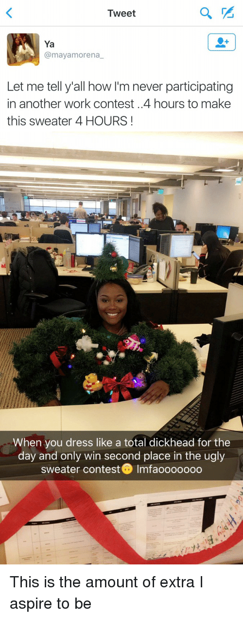 ugly sweater: Tweet  Ya  @mayamorena  Let me tell y'all how I'm never participating  in another work contest. 4 hours to make  this sweater 4 HOURS   When you dress like a total dickhead for the  day and only win second place in the ugly  sweater contest Imfaooooooo This is the amount of extra I aspire to be