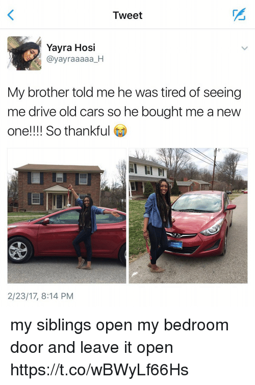 Cars, Drive, and Girl Memes: Tweet  Yayra Hosi  @yayraaaaa_H  My brother told me he was tired of seeing  me drive old cars so he bought me a new  one!!!! So thankful  2/23/17, 8:14 PM my siblings open my bedroom door and leave it open https://t.co/wBWyLf66Hs
