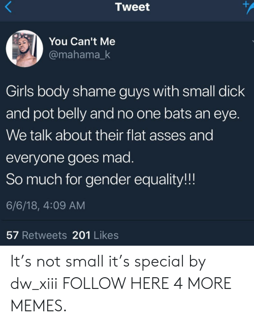 no one bats an eye: Tweet  You Can't Me  @mahama_k  Girls body shame guys with small dick  and pot belly and no one bats an eye.  We talk about their flat asses and  everyone goes mad  So much for gender equality.!!!  6/6/18, 4:09 AM  57 Retweets 201 Likes It's not small it's special by dw_xiii FOLLOW HERE 4 MORE MEMES.